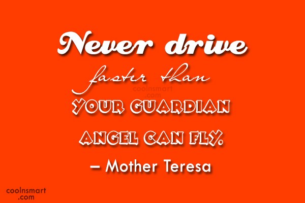 Quote: Never drive faster than your guardian angel...
