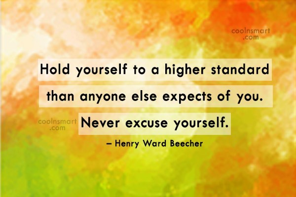 Quote: Hold yourself to a higher standard than...