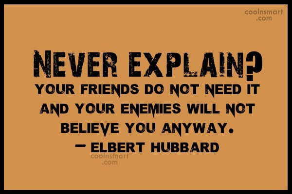 Quote: Never explain? Your friends do not need...