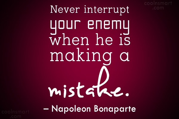 Quote: Never interrupt your enemy when he is...