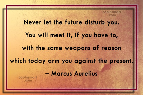 Quote: Never let the future disturb you. You...