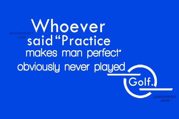 "Funny Golf Quotes Quote: Whoever said ""Practice makes perfect"" obviously never..."