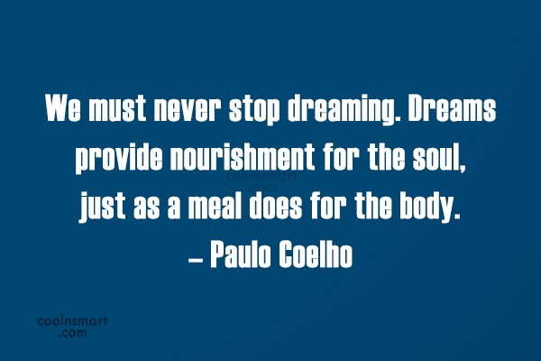 Quote: We must never stop dreaming. Dreams provide...