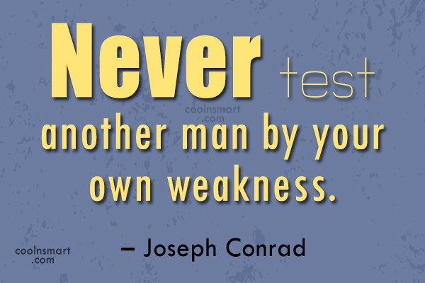 Quote: Never test another man by your own...