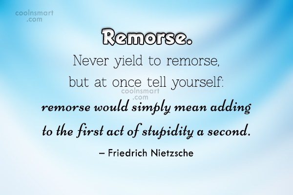 Quote: Remorse. Never yield to remorse, but at...
