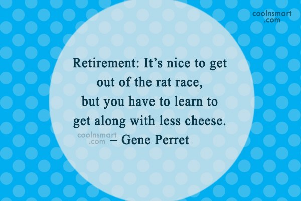 Retirement Quote: Retirement: It's nice to get out of...