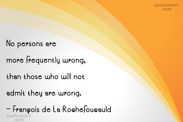 Quote: No persons are more frequently wrong, than...