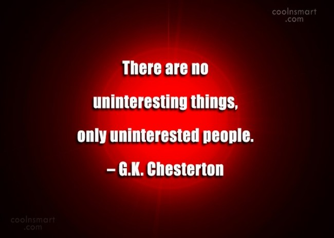 Quote: There are no uninteresting things, only uninterested...
