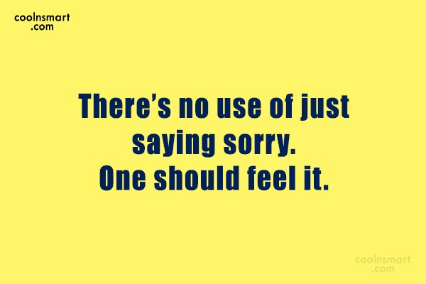 Quote: There's no use of just saying sorry....