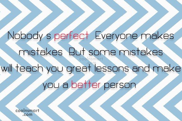 Mistake Quote: Nobody's perfect. Everyone makes mistakes. But some...
