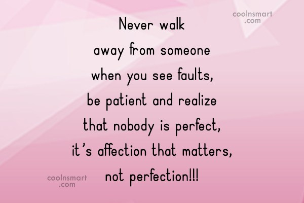Perfection Quote: Never walk away from someone when you...