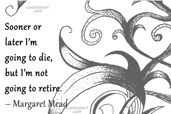 Retirement Quote: Sooner or later I'm going to die,...