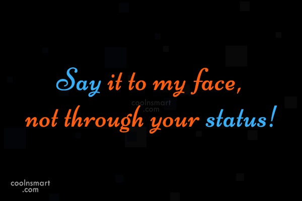 Facebook Status Quote: Say it to my face, not through...