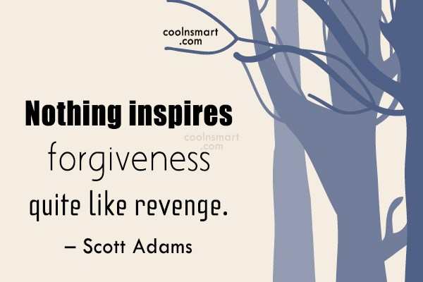 Quote: Nothing inspires forgiveness quite like revenge. –...