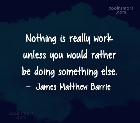 Quote: Nothing is really work unless you would...