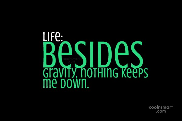 Funny Quote: Life: Besides gravity, nothing keeps me down.