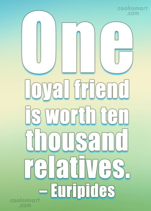Quote: One loyal friend is worth ten thousand...