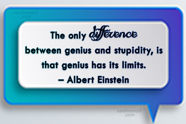 Quote: The only difference between genius and stupidity,...