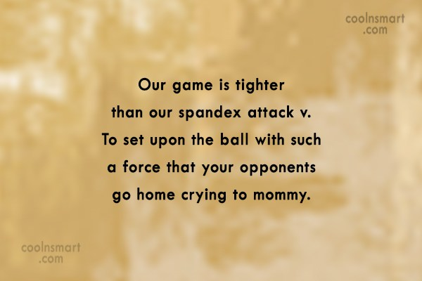 Volleyball Quote: Our game is tighter than our spandex...