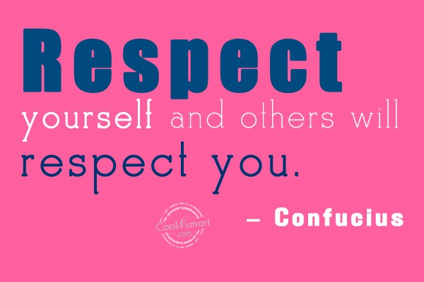 Quote: Respect yourself and others will respect you....