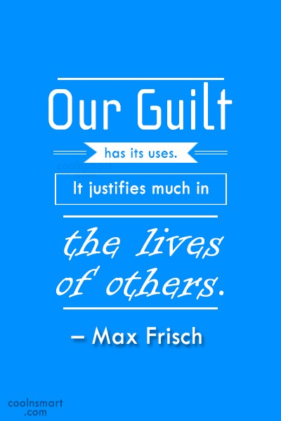 Guilt Quote: Our guilt has its uses. It justifies...