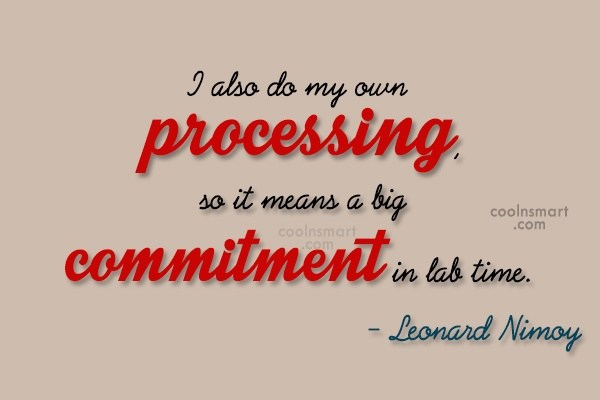 Commitment Quote: I also do my own processing, so...
