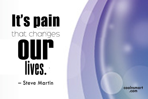 Quote: It's pain that changes our lives. –...