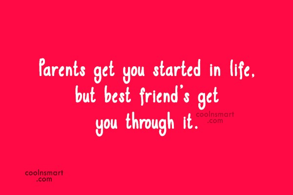 Best Friend Quote: Parents get you started in life, but...