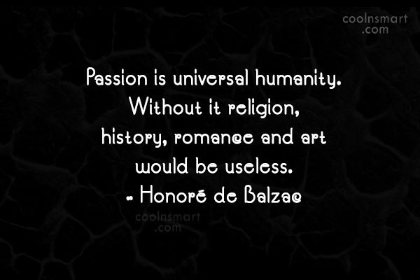 Quote: Passion is universal humanity. Without it religion,...