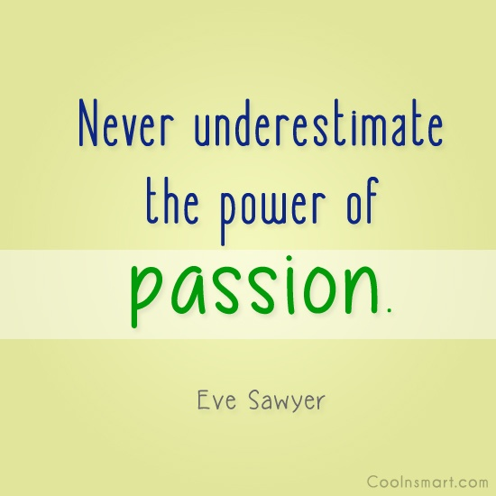 Passion Quote: Never underestimate the power of passion. –...