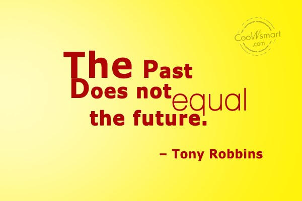 Quote: The past does not equal the future....