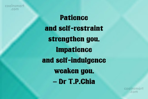 Patience Quote: Patience and self-restraint strengthen you. Impatience and...