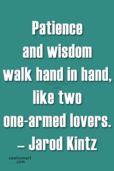 Quote: Patience and wisdom walk hand in hand,...