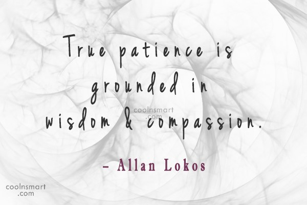 Patience Quote: True patience is grounded in wisdom &...