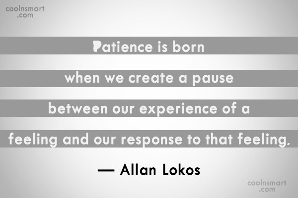 Patience Quote: Patience is born when we create a...