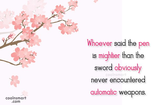 Weapons Quote: Whoever said the pen is mightier than...