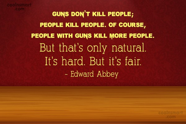 Quote: Guns don't kill people; people kill people....