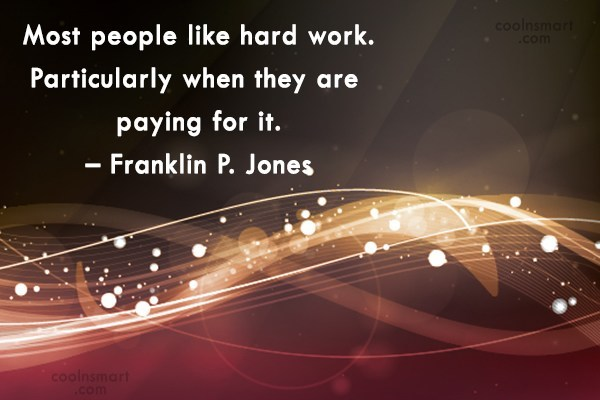 Quote: Most people like hard work. Particularly when...