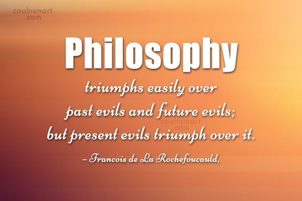 Quote: Philosophy triumphs easily over past evils and...