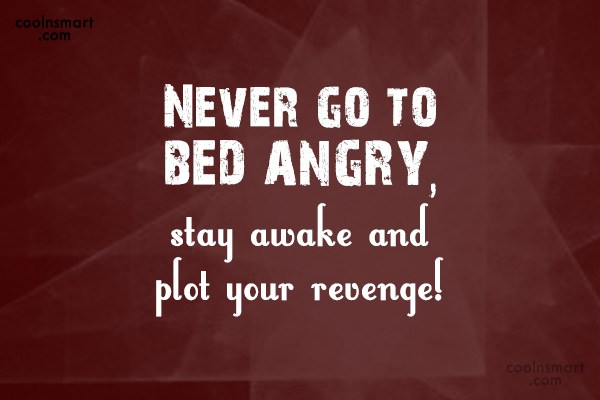 Anger Quote: Never go to bed angry, stay awake...