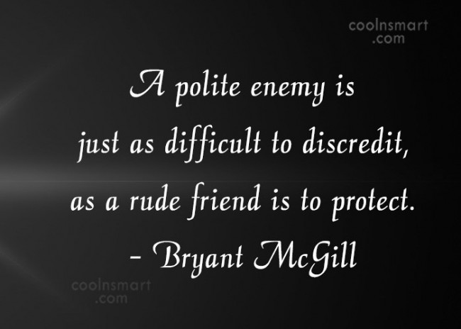 Quote: A polite enemy is just as difficult...
