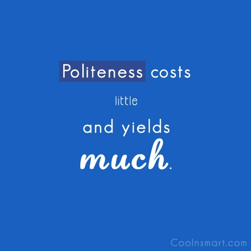 Politeness Quote: Politeness costs little and yields much.