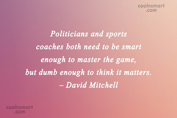 Politics Quote: Politicians and sports coaches both need to...