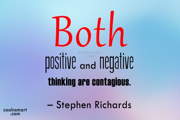Quote: Both positive and negative thinking are contagious....