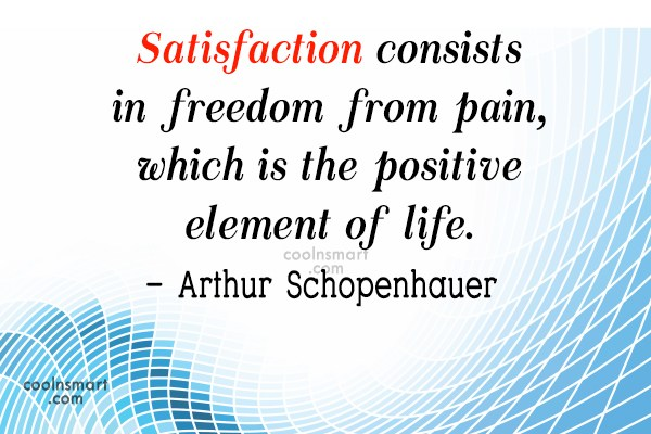 Quote: Satisfaction consists in freedom from pain, which...