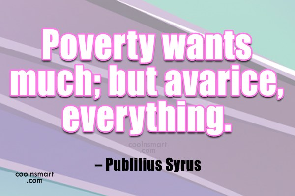 Greed Quote: Poverty wants much; but avarice, everything. –...