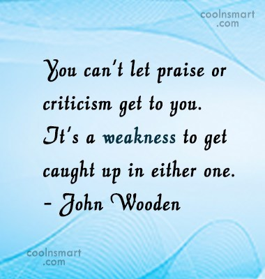 Quote: You can't let praise or criticism get...