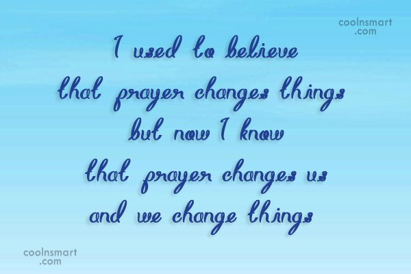 Prayer Quote: I used to believe that prayer changes...