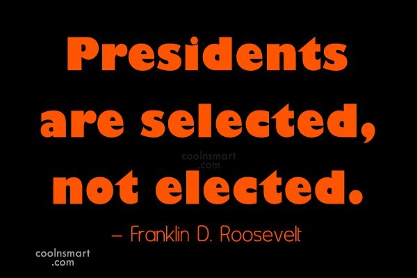 Politics Quote: Presidents are selected, not elected. – Franklin...