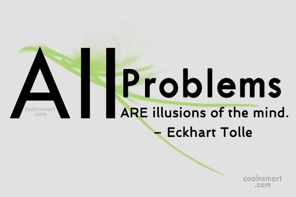 Problem Quote: All problems are illusions of the mind....